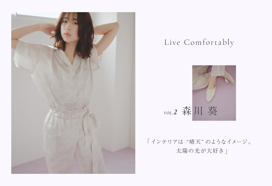 """LIVE COMFORTABLY VOL.2 森川 葵 「インテリアは""""晴天""""のようなイメージ。太陽の光が大好き」"""