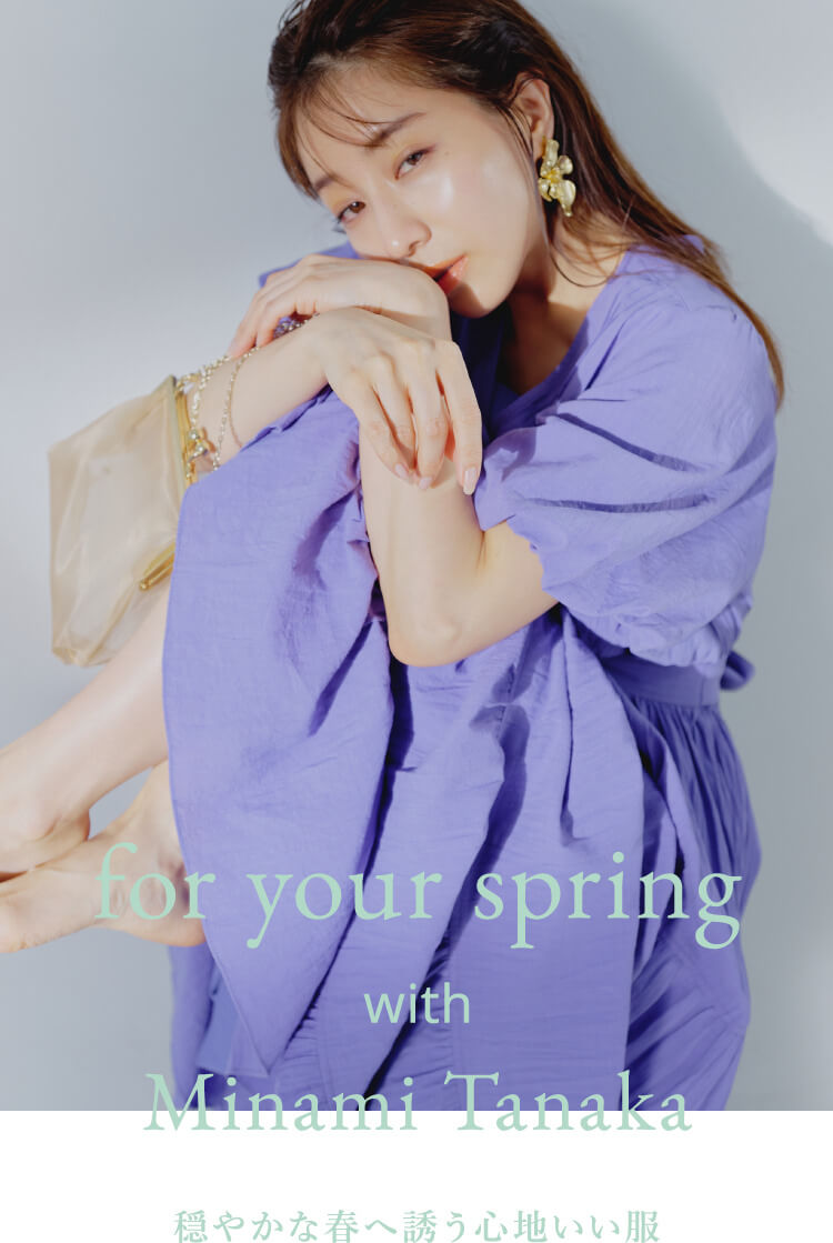 for your spring with Minami Tanaka 穏やかな春へ誘う心地いい服
